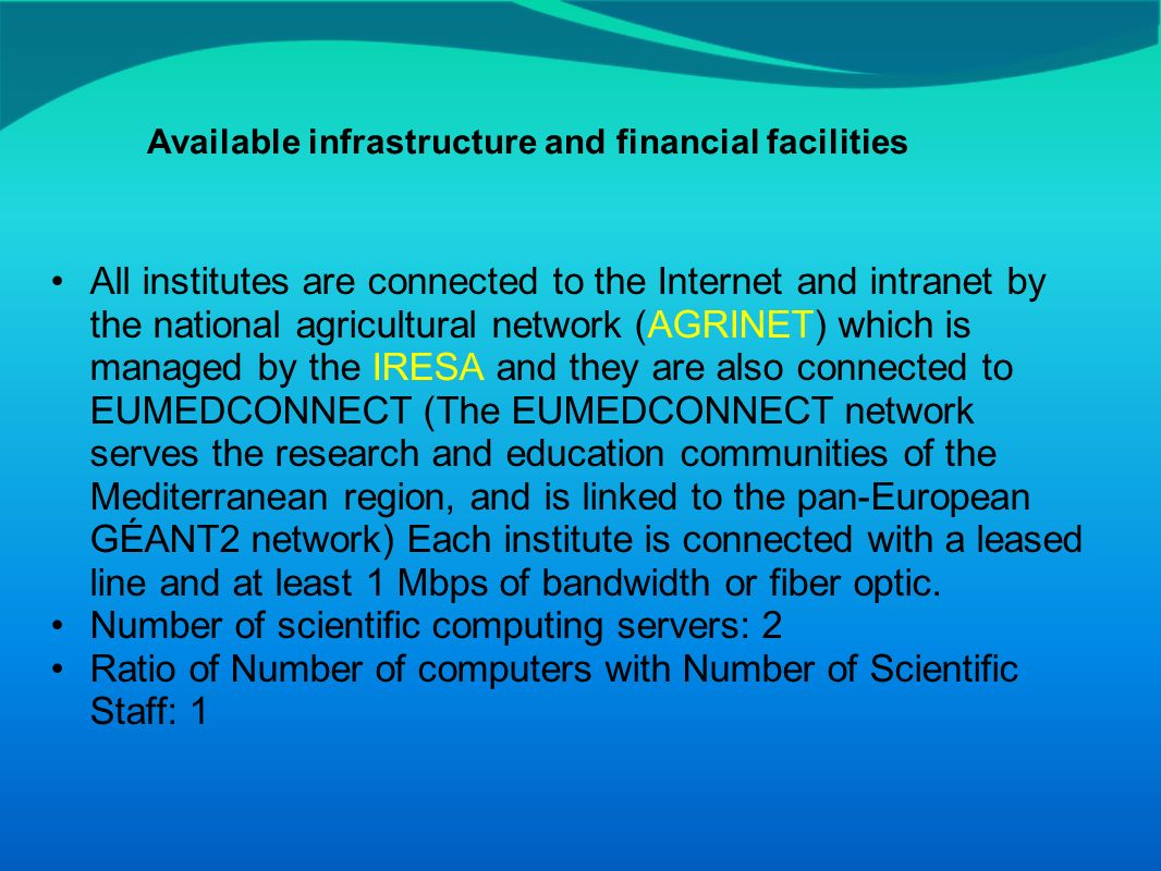 All institutes are connected to the Internet and intranet by the national agricultural network (AGRINET) which is managed by the IRESA and they are also connected to EUMEDCONNECT (The EUMEDCONNECT network serves the research and education communities of the Mediterranean region, and is linked to the pan-European GÉANT2 network) Each institute is connected with a leased line and at least 1 Mbps of bandwidth or fiber optic.