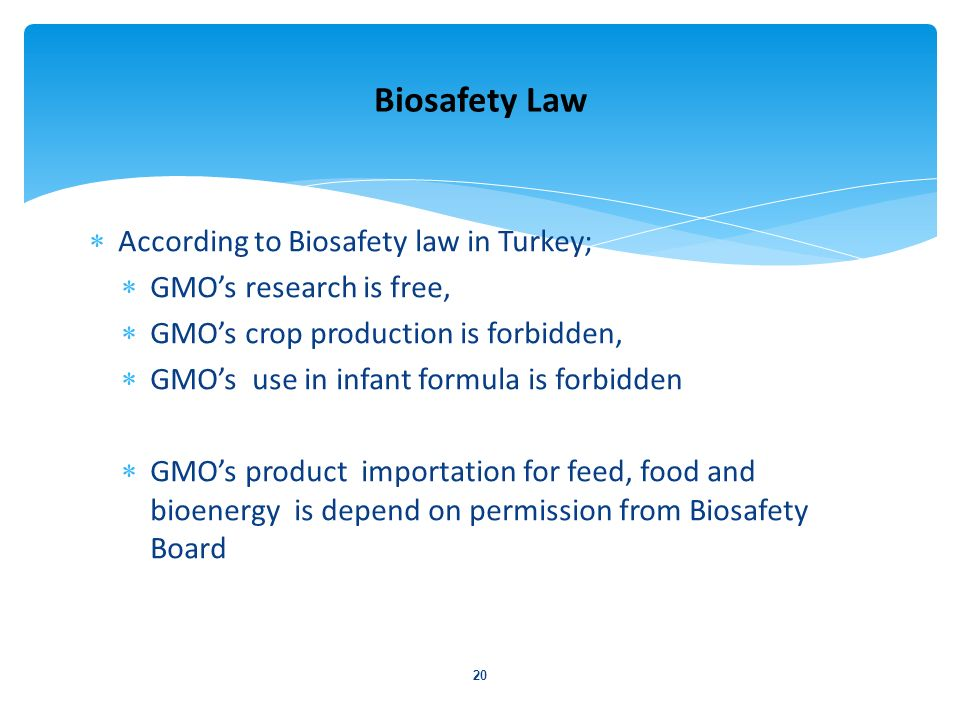According to Biosafety law in Turkey; GMOs research is free, GMOs crop production is forbidden, GMOs use in infant formula is forbidden GMOs product i
