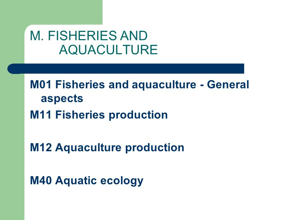 M. FISHERIES AND AQUACULTURE M01 Fisheries and aquaculture - General aspects M11 Fisheries production M12 Aquaculture production M40 Aquatic ecology
