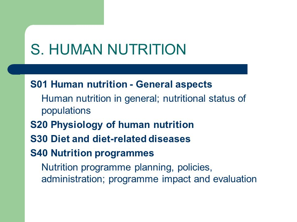 S. HUMAN NUTRITION S01 Human nutrition - General aspects Human nutrition in general; nutritional status of populations S20 Physiology of human nutriti