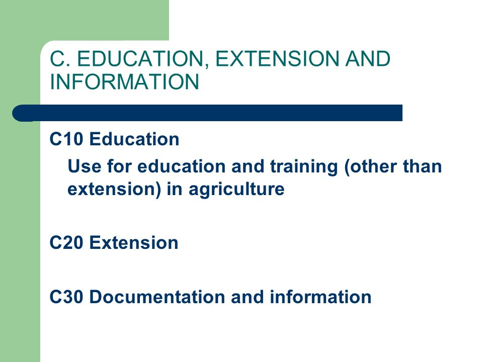 C. EDUCATION, EXTENSION AND INFORMATION C10 Education Use for education and training (other than extension) in agriculture C20 Extension C30 Documenta