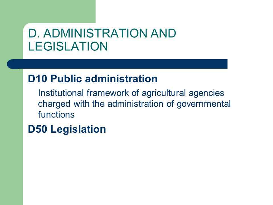 D. ADMINISTRATION AND LEGISLATION D10 Public administration Institutional framework of agricultural agencies charged with the administration of govern