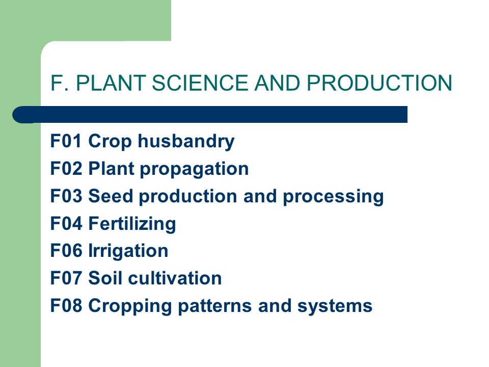 F. PLANT SCIENCE AND PRODUCTION F01 Crop husbandry F02 Plant propagation F03 Seed production and processing F04 Fertilizing F06 Irrigation F07 Soil cu