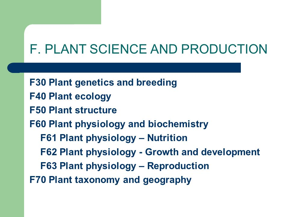F. PLANT SCIENCE AND PRODUCTION F30 Plant genetics and breeding F40 Plant ecology F50 Plant structure F60 Plant physiology and biochemistry F61 Plant
