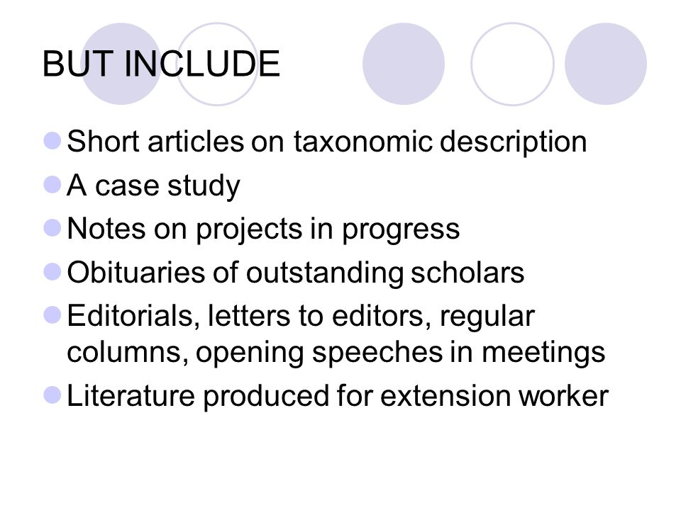 BUT INCLUDE Short articles on taxonomic description A case study Notes on projects in progress Obituaries of outstanding scholars Editorials, letters to editors, regular columns, opening speeches in meetings Literature produced for extension worker