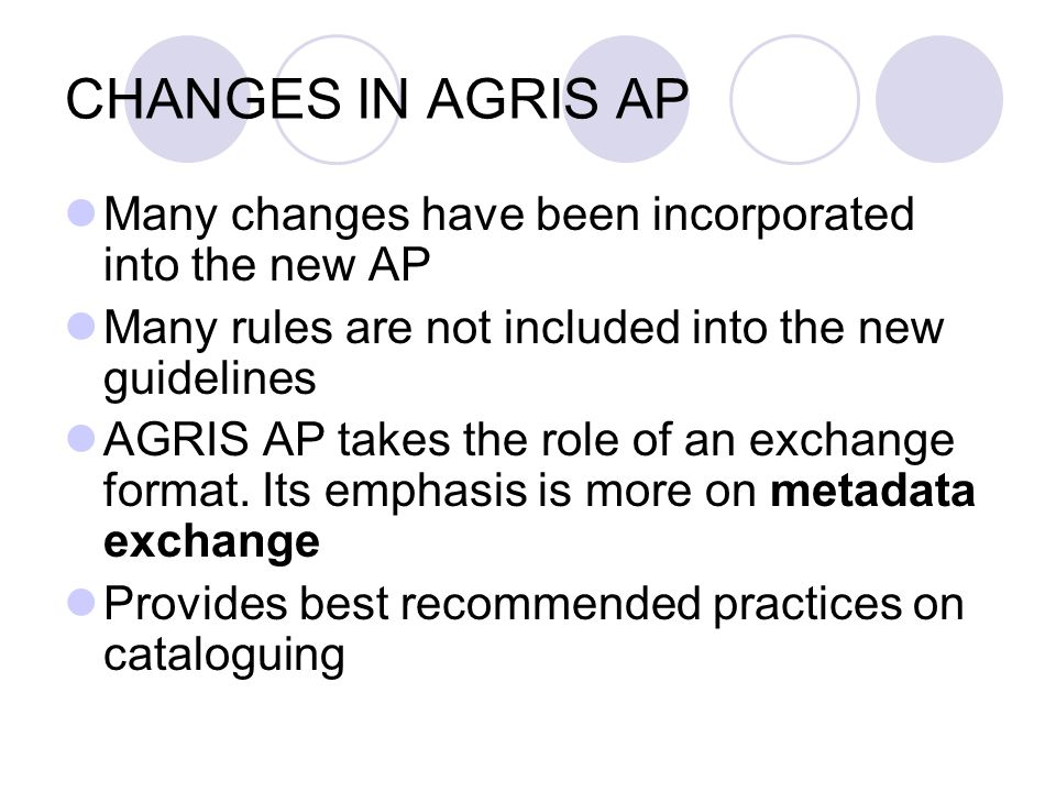 CHANGES IN AGRIS AP Many changes have been incorporated into the new AP Many rules are not included into the new guidelines AGRIS AP takes the role of an exchange format.