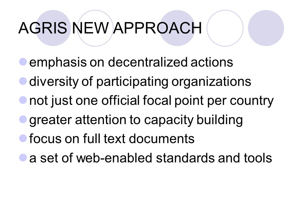 AGRIS NEW APPROACH emphasis on decentralized actions diversity of participating organizations not just one official focal point per country greater attention to capacity building focus on full text documents a set of web-enabled standards and tools