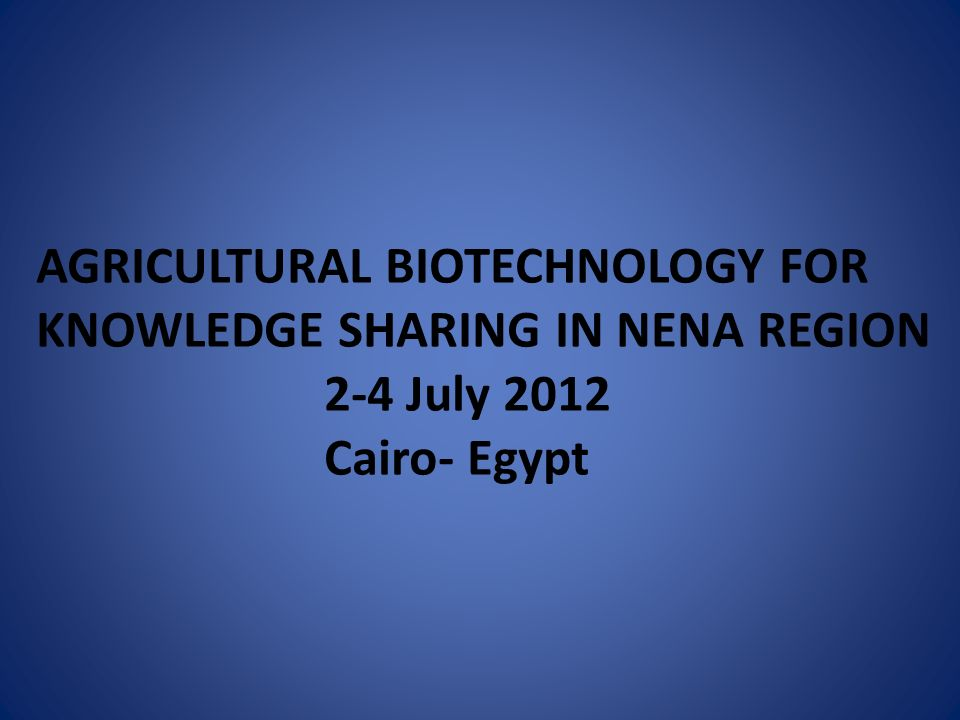 AGRICULTURAL BIOTECHNOLOGY FOR KNOWLEDGE SHARING IN NENA REGION 2-4 July 2012 Cairo- Egypt