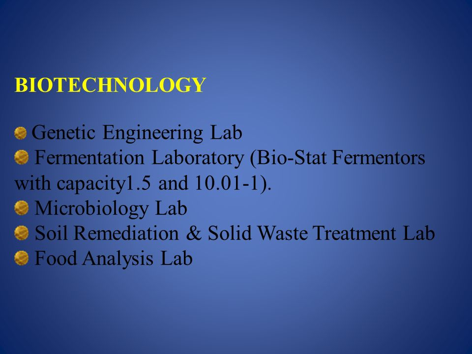 BIOTECHNOLOGY Genetic Engineering Lab Fermentation Laboratory (Bio-Stat Fermentors with capacity1.5 and 10.01-1). Microbiology Lab Soil Remediation &