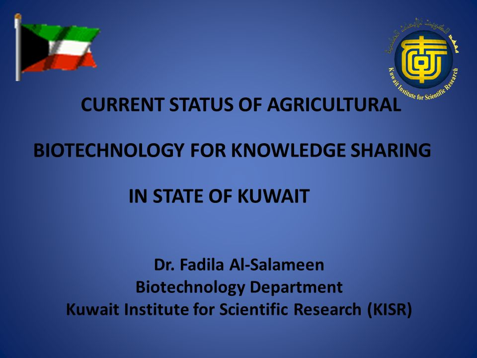 CURRENT STATUS OF AGRICULTURAL BIOTECHNOLOGY FOR KNOWLEDGE SHARING IN STATE OF KUWAIT Dr. Fadila Al-Salameen Biotechnology Department Kuwait Institute