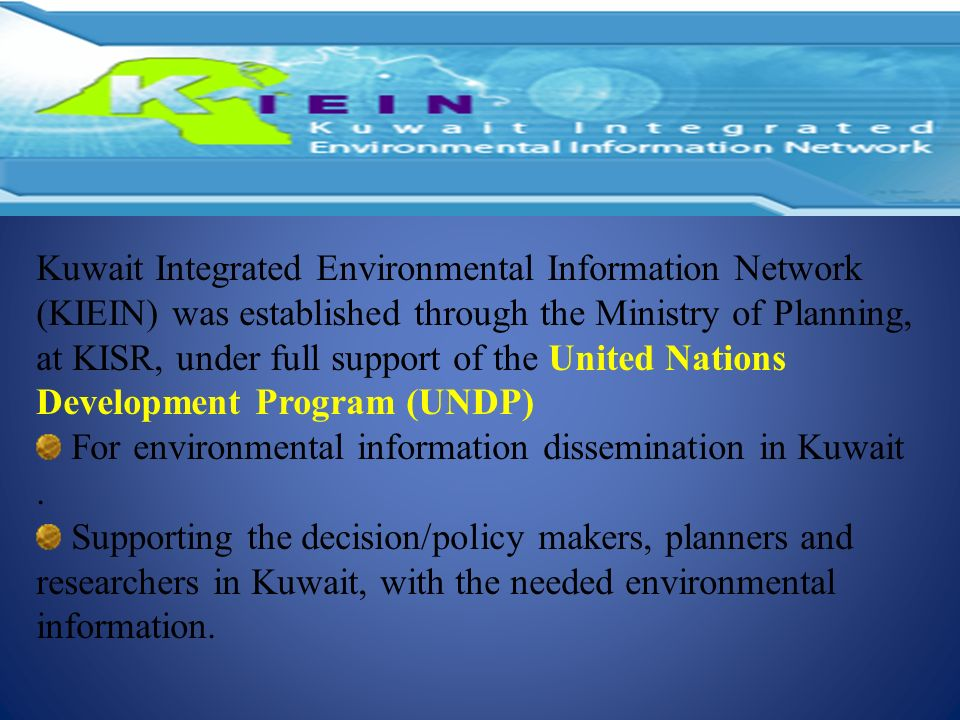 Kuwait Integrated Environmental Information Network (KIEIN) was established through the Ministry of Planning, at KISR, under full support of the Unite
