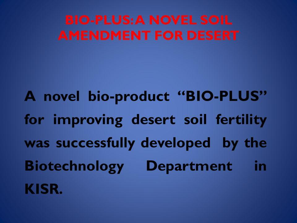 BIO-PLUS: A NOVEL SOIL AMENDMENT FOR DESERT A novel bio-product BIO-PLUS for improving desert soil fertility was successfully developed by the Biotech