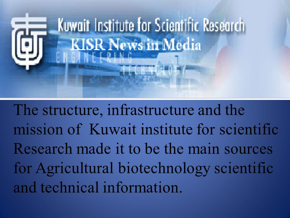 The structure, infrastructure and the mission of Kuwait institute for scientific Research made it to be the main sources for Agricultural biotechnolog