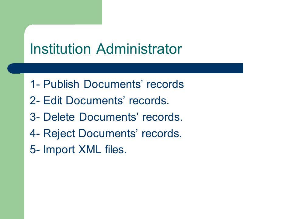 Institution Administrator 1- Publish Documents records 2- Edit Documents records. 3- Delete Documents records. 4- Reject Documents records. 5- Import