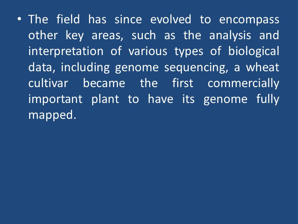 The field has since evolved to encompass other key areas, such as the analysis and interpretation of various types of biological data, including genom