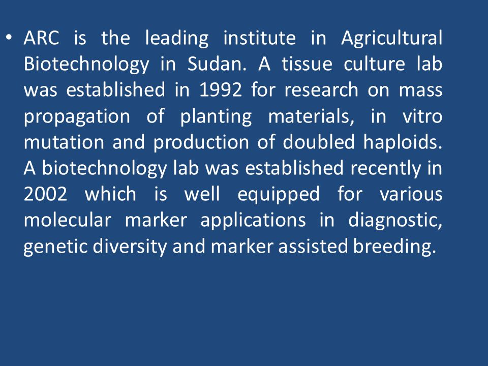 ARC is the leading institute in Agricultural Biotechnology in Sudan. A tissue culture lab was established in 1992 for research on mass propagation of