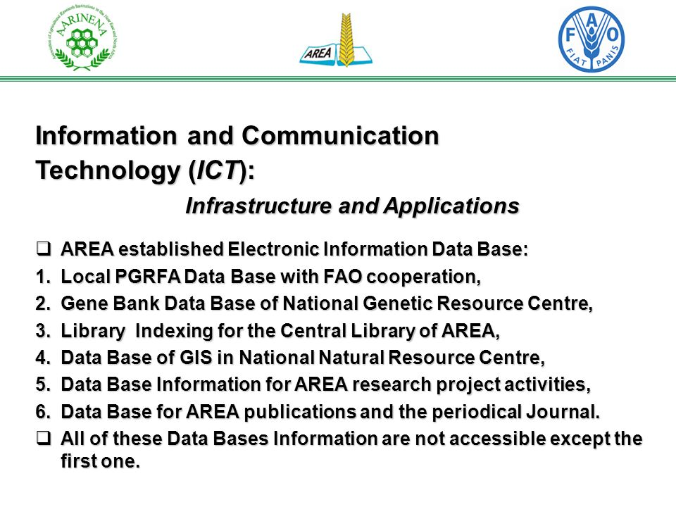 Information and Communication Technology (ICT): Infrastructure and Applications AREA established Electronic Information Data Base: AREA established Electronic Information Data Base: 1.Local PGRFA Data Base with FAO cooperation, 2.Gene Bank Data Base of National Genetic Resource Centre, 3.Library Indexing for the Central Library of AREA, 4.Data Base of GIS in National Natural Resource Centre, 5.Data Base Information for AREA research project activities, 6.Data Base for AREA publications and the periodical Journal.