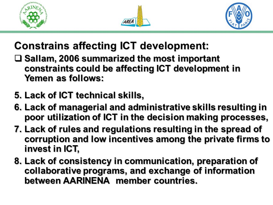 Constrains affecting ICT development: Sallam, 2006 summarized the most important constraints could be affecting ICT development in Yemen as follows: Sallam, 2006 summarized the most important constraints could be affecting ICT development in Yemen as follows: 5.Lack of ICT technical skills, 6.Lack of managerial and administrative skills resulting in poor utilization of ICT in the decision making processes, 7.Lack of rules and regulations resulting in the spread of corruption and low incentives among the private firms to invest in ICT, 8.Lack of consistency in communication, preparation of collaborative programs, and exchange of information between AARINENA member countries.
