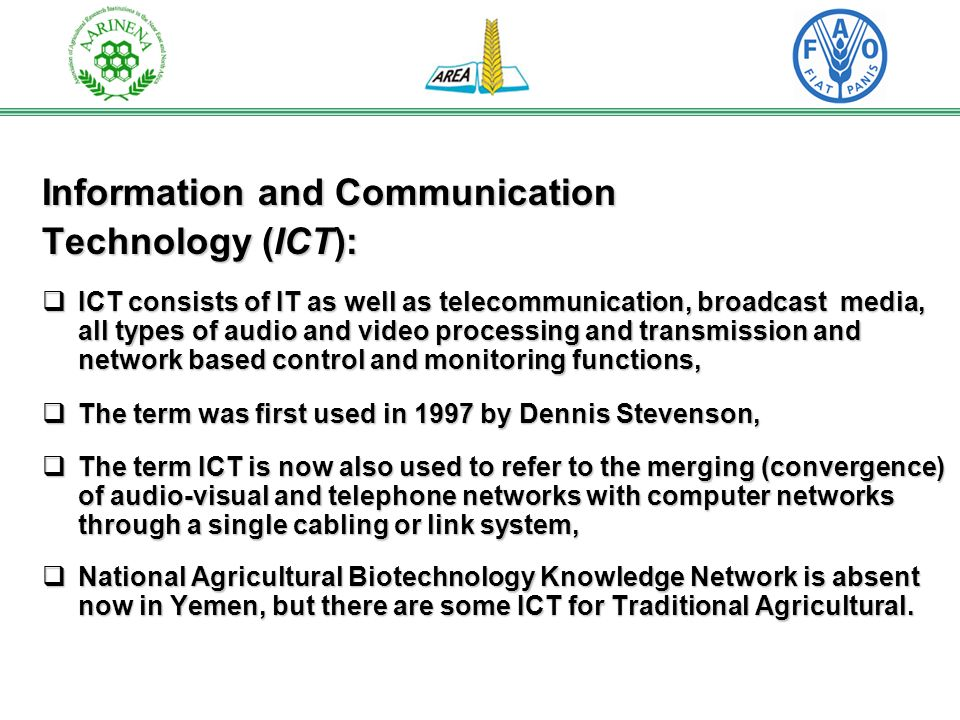 Information and Communication Technology (ICT): ICT consists of IT as well as telecommunication, broadcast media, all types of audio and video processing and transmission and network based control and monitoring functions, ICT consists of IT as well as telecommunication, broadcast media, all types of audio and video processing and transmission and network based control and monitoring functions, The term was first used in 1997 by Dennis Stevenson, The term was first used in 1997 by Dennis Stevenson, The term ICT is now also used to refer to the merging (convergence) of audio-visual and telephone networks with computer networks through a single cabling or link system, The term ICT is now also used to refer to the merging (convergence) of audio-visual and telephone networks with computer networks through a single cabling or link system, National Agricultural Biotechnology Knowledge Network is absent now in Yemen, but there are some ICT for Traditional Agricultural.