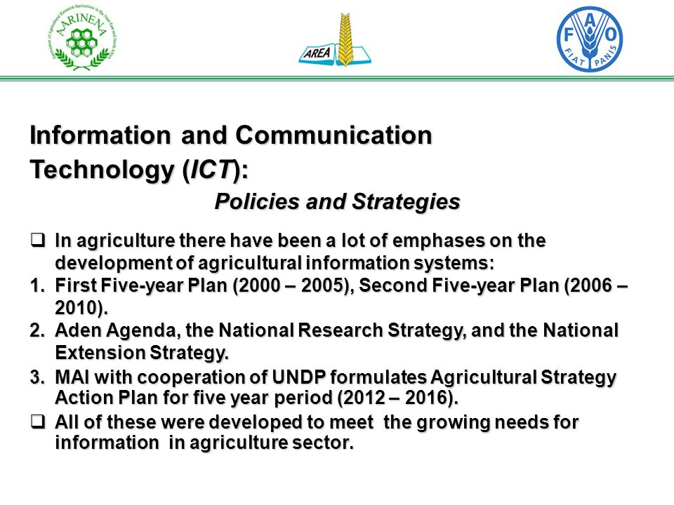Information and Communication Technology (ICT): Policies and Strategies In agriculture there have been a lot of emphases on the development of agricultural information systems: In agriculture there have been a lot of emphases on the development of agricultural information systems: 1.First Five-year Plan (2000 – 2005), Second Five-year Plan (2006 – 2010).
