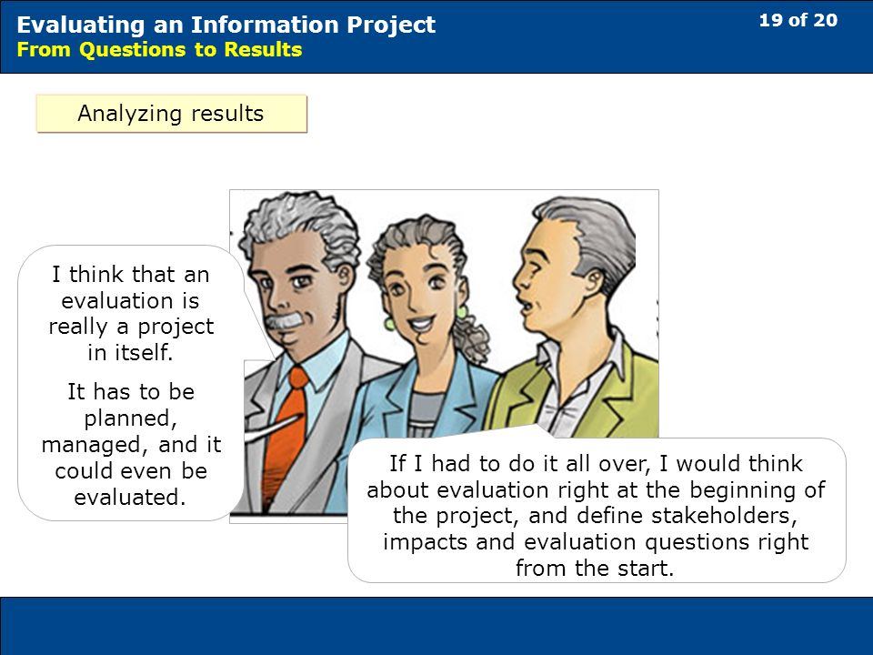 19 of 20 Evaluating an Information Project From Questions to Results Analyzing results If I had to do it all over, I would think about evaluation right at the beginning of the project, and define stakeholders, impacts and evaluation questions right from the start.