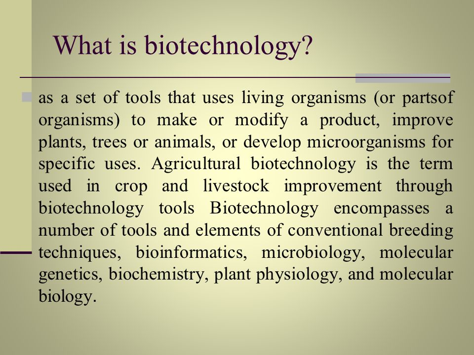 What is biotechnology? as a set of tools that uses living organisms (or partsof organisms) to make or modify a product, improve plants, trees or anima