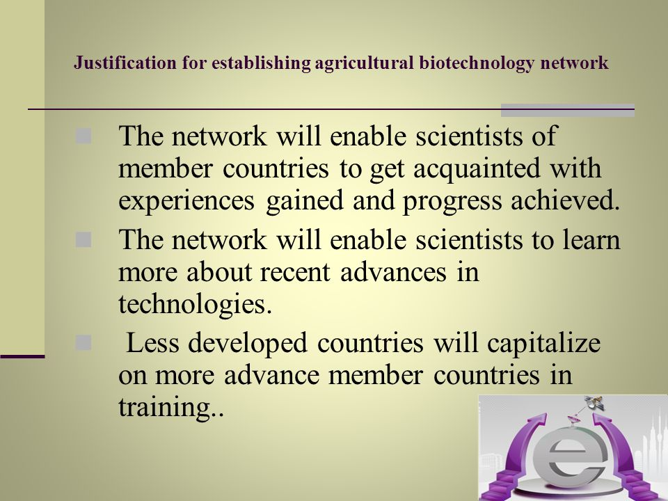 Justification for establishing agricultural biotechnology network The network will enable scientists of member countries to get acquainted with experi