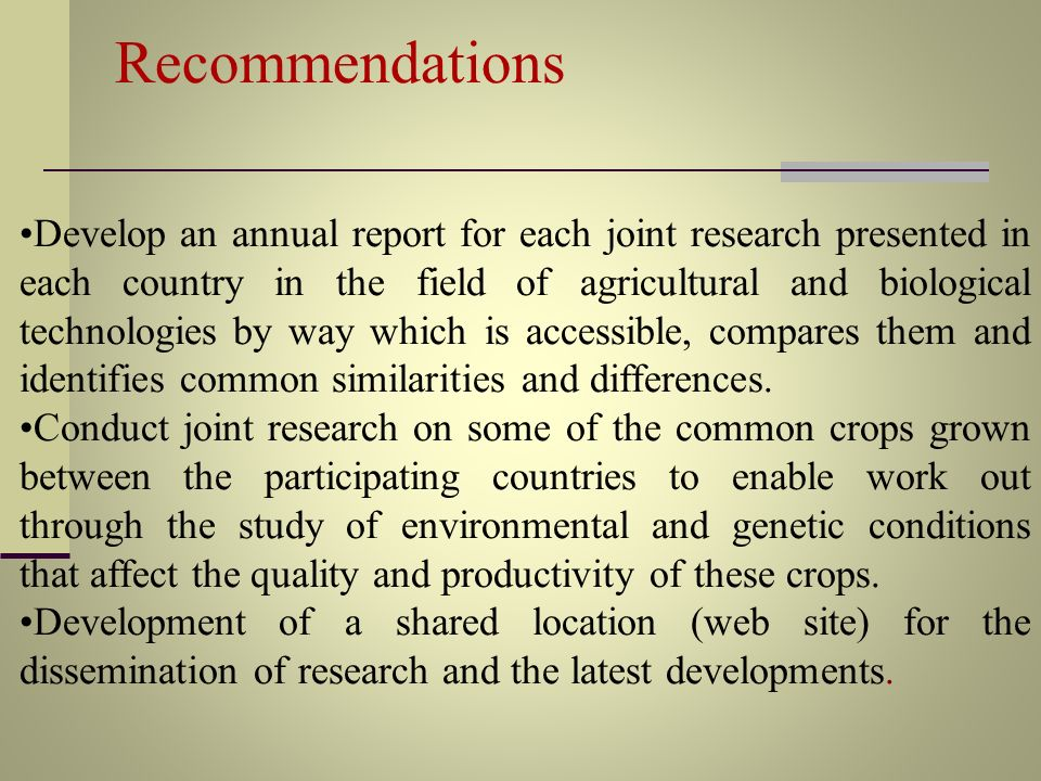 Recommendations Develop an annual report for each joint research presented in each country in the field of agricultural and biological technologies by