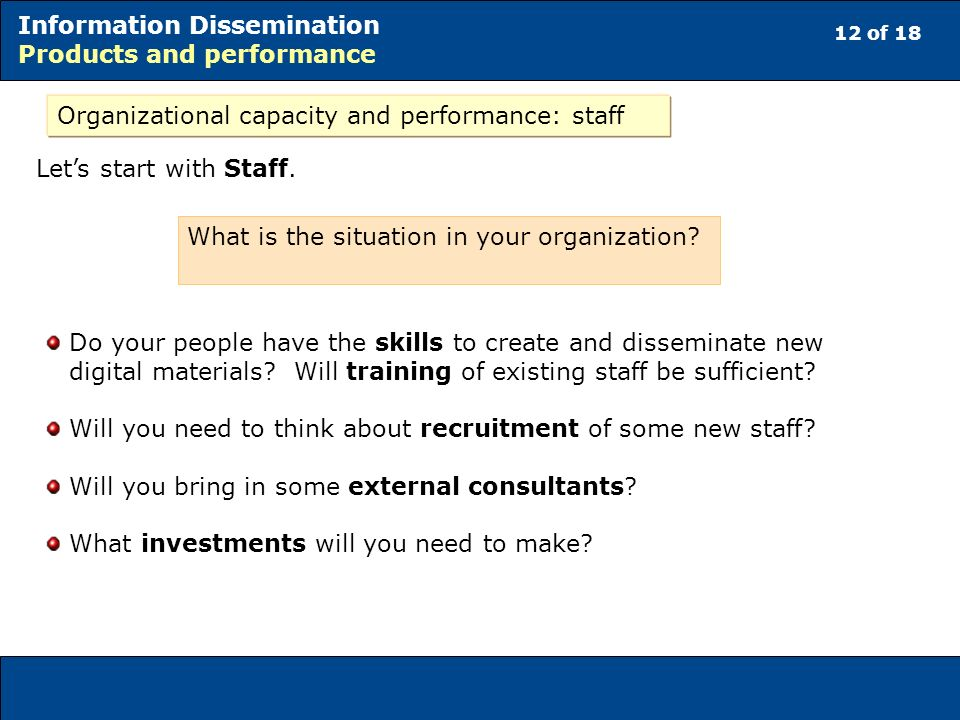 12 of 18 Information Dissemination Products and performance Organizational capacity and performance: staff Lets start with Staff.