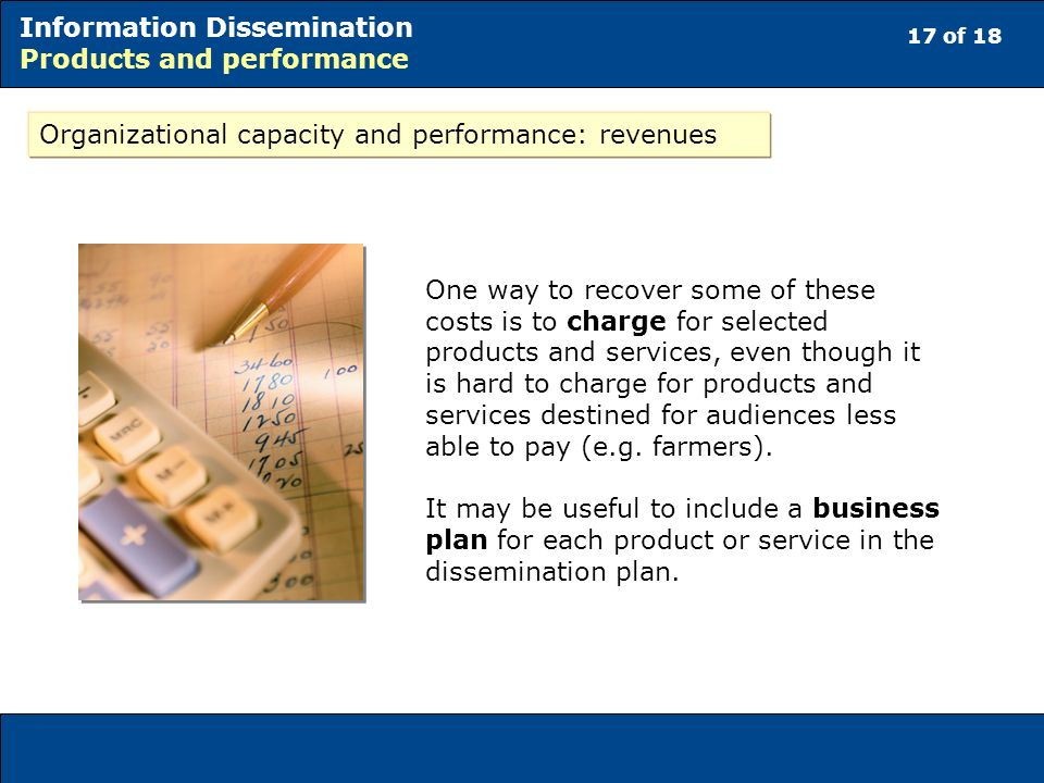 17 of 18 Information Dissemination Products and performance Organizational capacity and performance: revenues One way to recover some of these costs is to charge for selected products and services, even though it is hard to charge for products and services destined for audiences less able to pay (e.g.