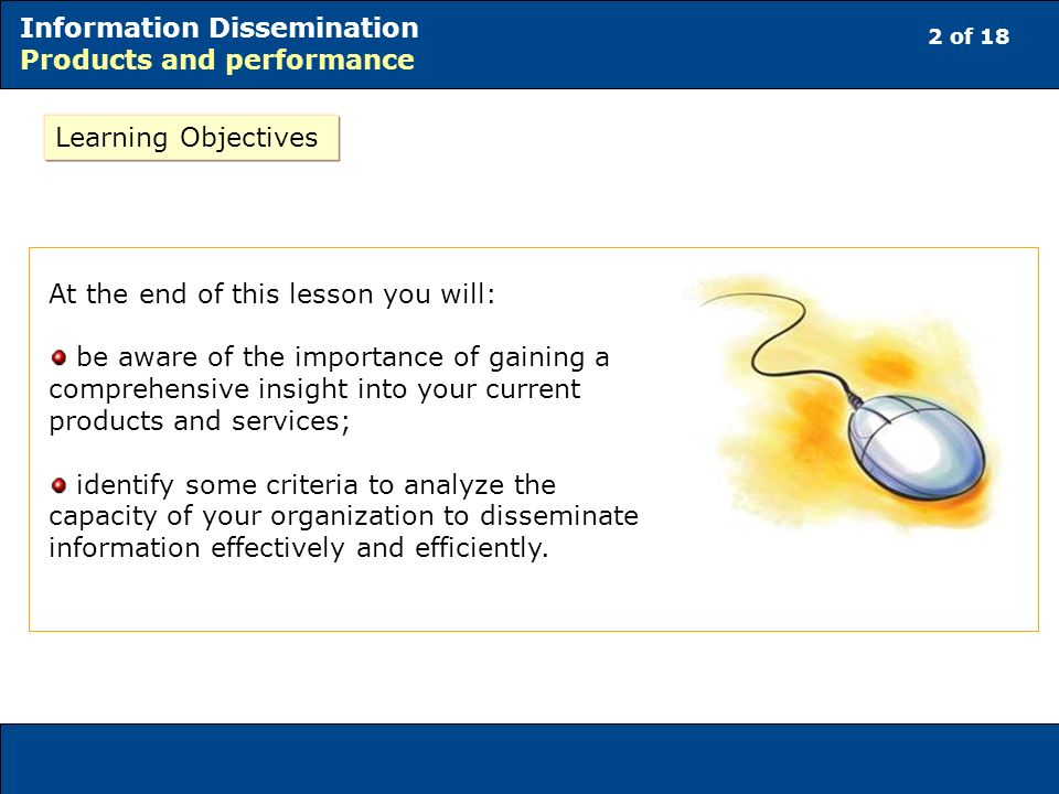 2 of 18 Information Dissemination Products and performance At the end of this lesson you will: be aware of the importance of gaining a comprehensive insight into your current products and services; identify some criteria to analyze the capacity of your organization to disseminate information effectively and efficiently.