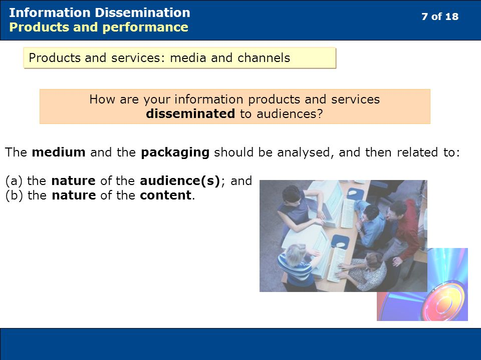7 of 18 Information Dissemination Products and performance Products and services: media and channels How are your information products and services disseminated to audiences.