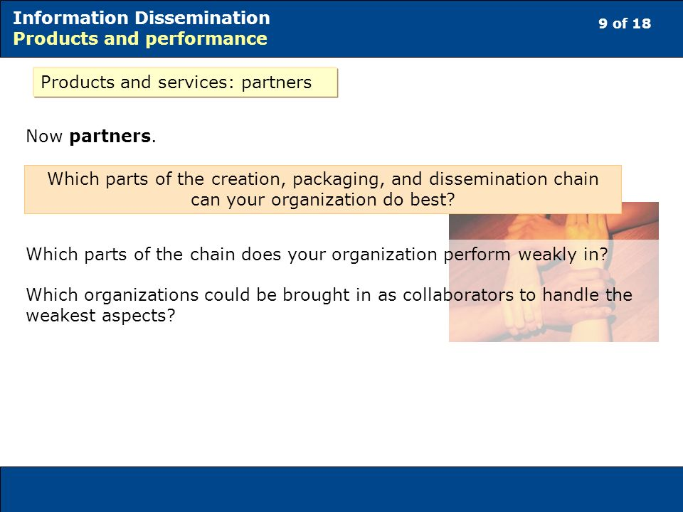 9 of 18 Information Dissemination Products and performance Products and services: partners Now partners. Which parts of the chain does your organizati