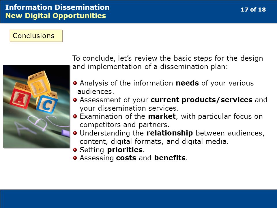 17 of 18 Information Dissemination New Digital Opportunities Conclusions To conclude, lets review the basic steps for the design and implementation of a dissemination plan: Analysis of the information needs of your various audiences.