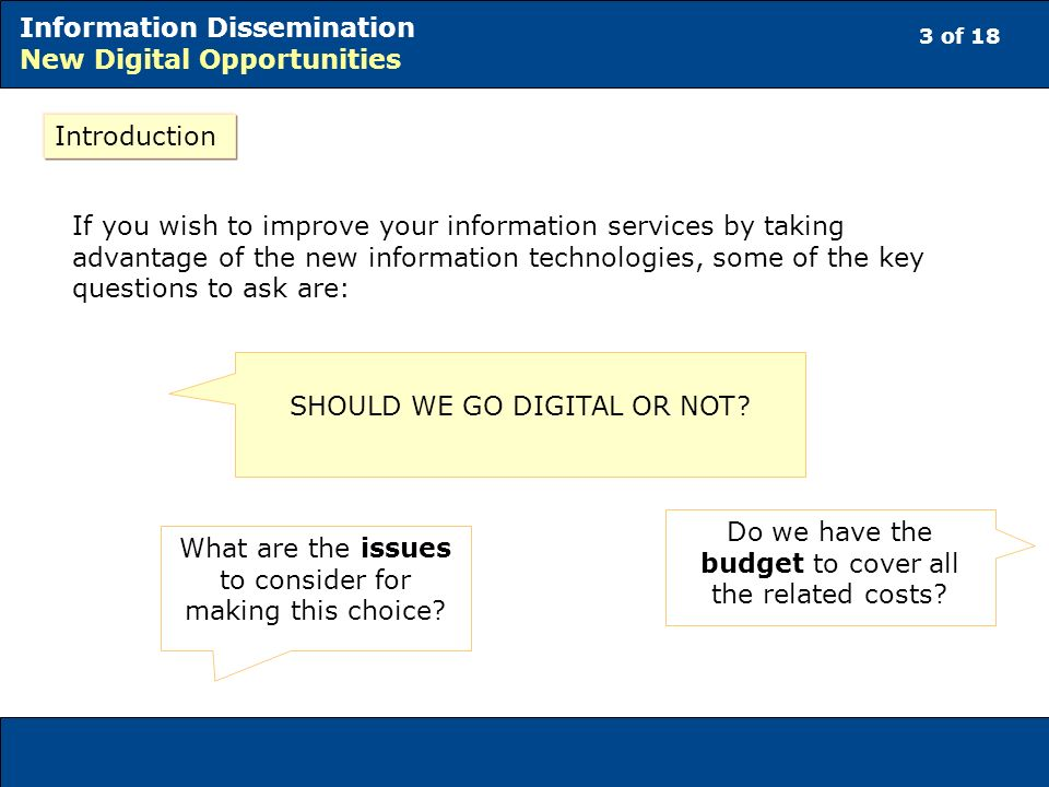 3 of 18 Information Dissemination New Digital Opportunities Introduction If you wish to improve your information services by taking advantage of the new information technologies, some of the key questions to ask are: SHOULD WE GO DIGITAL OR NOT.