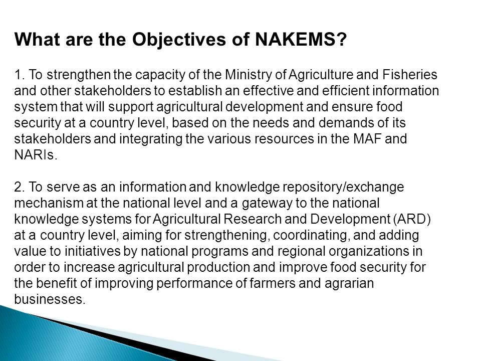 What are the Objectives of NAKEMS? 1. To strengthen the capacity of the Ministry of Agriculture and Fisheries and other stakeholders to establish an e