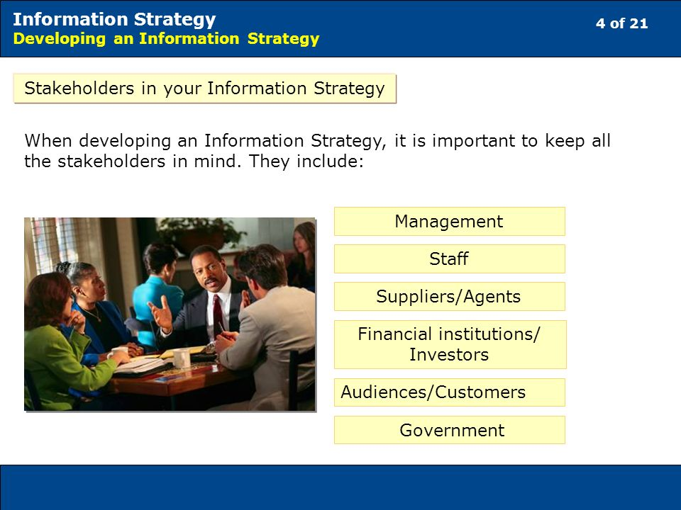 4 of 21 Information Strategy Developing an Information Strategy Stakeholders in your Information Strategy When developing an Information Strategy, it is important to keep all the stakeholders in mind.
