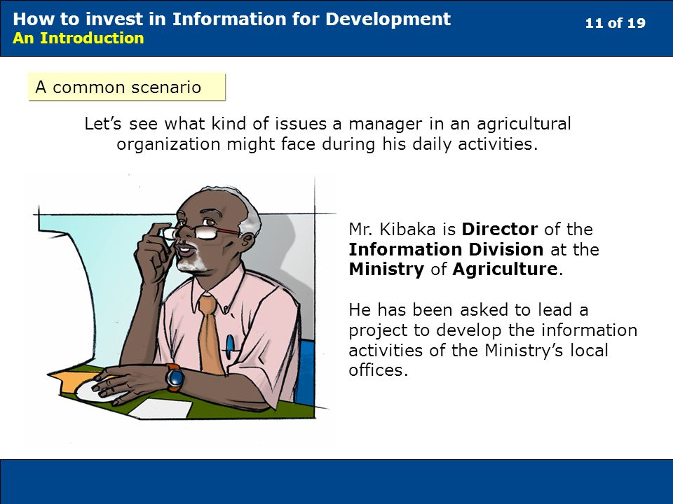 11 of 19 How to invest in Information for Development An Introduction A common scenario Lets see what kind of issues a manager in an agricultural organization might face during his daily activities.