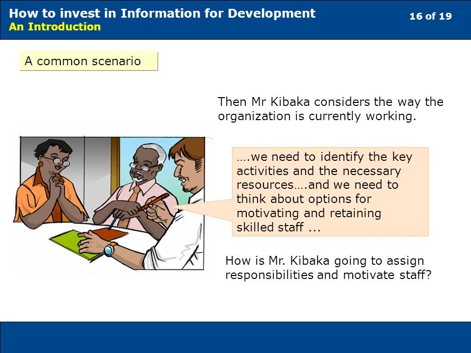 16 of 19 How to invest in Information for Development An Introduction A common scenario Then Mr Kibaka considers the way the organization is currently working.