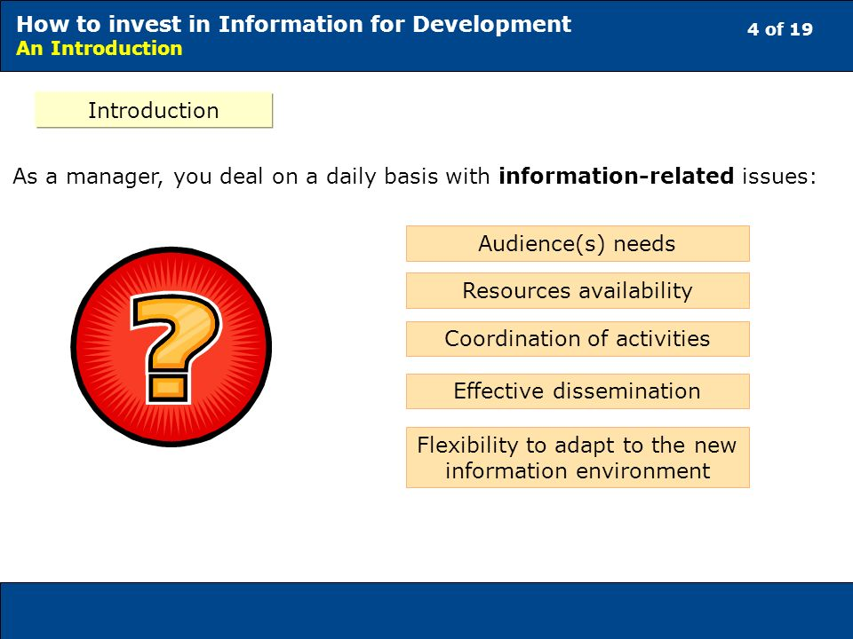 4 of 19 How to invest in Information for Development An Introduction As a manager, you deal on a daily basis with information-related issues: Introduction Audience(s) needs Effective dissemination Resources availability Coordination of activities Flexibility to adapt to the new information environment