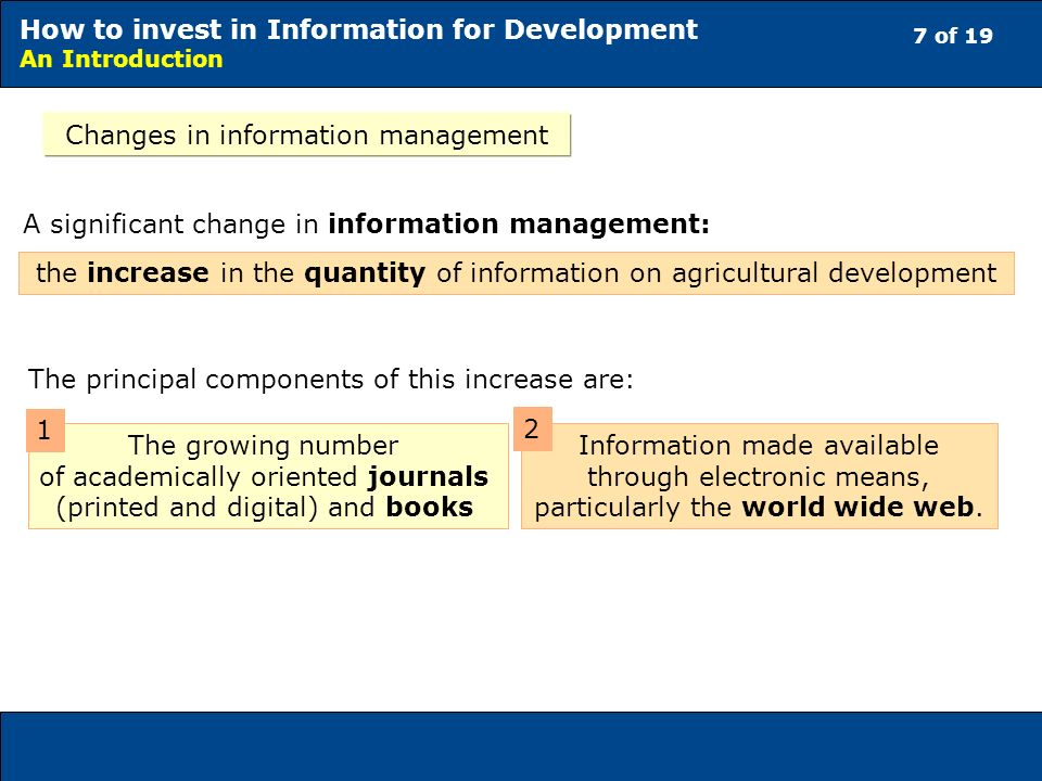 7 of 19 How to invest in Information for Development An Introduction Changes in information management A significant change in information management: the increase in the quantity of information on agricultural development The principal components of this increase are: The growing number of academically oriented journals (printed and digital) and books Information made available through electronic means, particularly the world wide web.