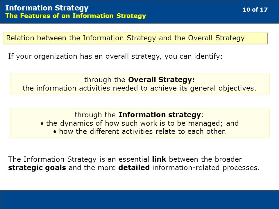 10 of 17 Information Strategy The Features of an Information Strategy Relation between the Information Strategy and the Overall Strategy If your organization has an overall strategy, you can identify: through the Overall Strategy: the information activities needed to achieve its general objectives.