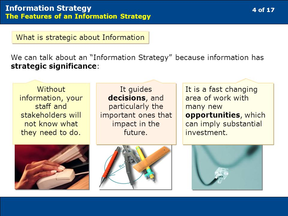 4 of 17 Information Strategy The Features of an Information Strategy What is strategic about Information We can talk about an Information Strategy because information has strategic significance: It guides decisions, and particularly the important ones that impact in the future.