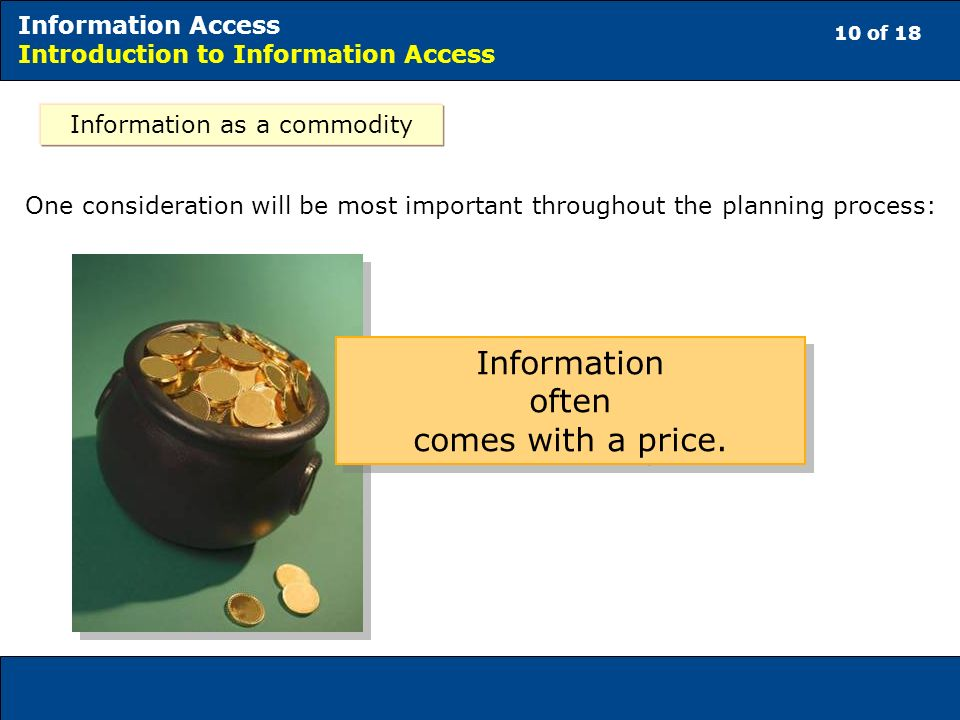 10 of 18 Information Access Introduction to Information Access One consideration will be most important throughout the planning process: Information often comes with a price.