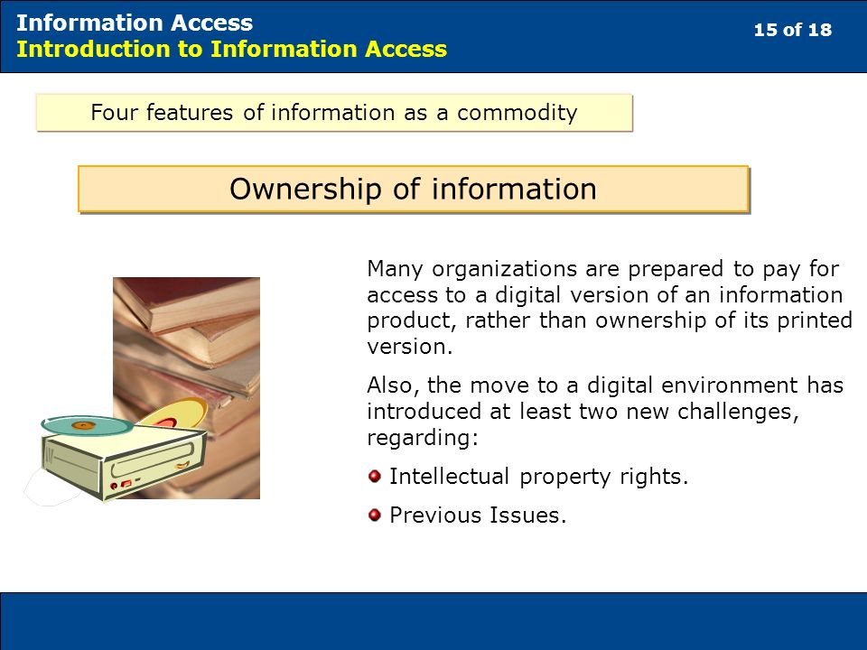 15 of 18 Information Access Introduction to Information Access Many organizations are prepared to pay for access to a digital version of an information product, rather than ownership of its printed version.