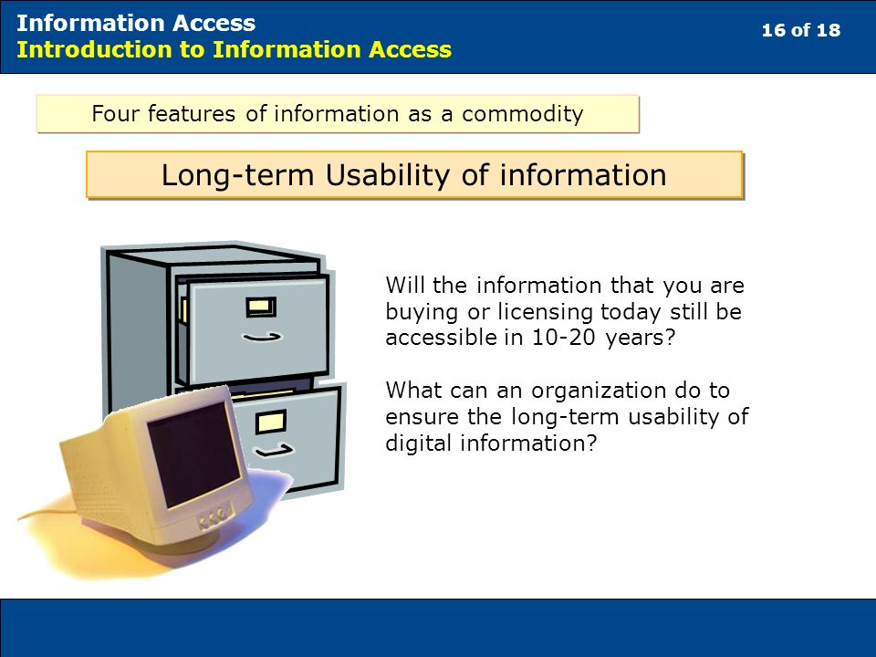 16 of 18 Information Access Introduction to Information Access Long-term Usability of information Will the information that you are buying or licensing today still be accessible in years.