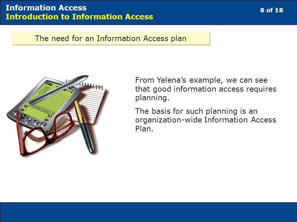 8 of 18 Information Access Introduction to Information Access The need for an Information Access plan From Yelenas example, we can see that good information access requires planning.
