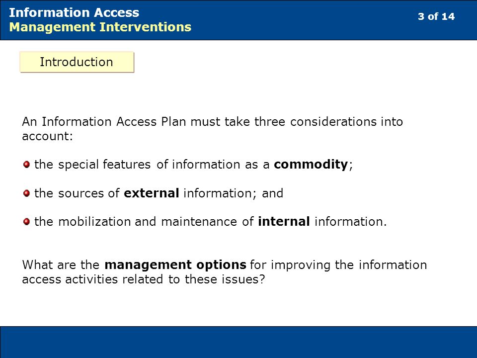 3 of 14 Information Access Management Interventions An Information Access Plan must take three considerations into account: the special features of information as a commodity; the sources of external information; and the mobilization and maintenance of internal information.