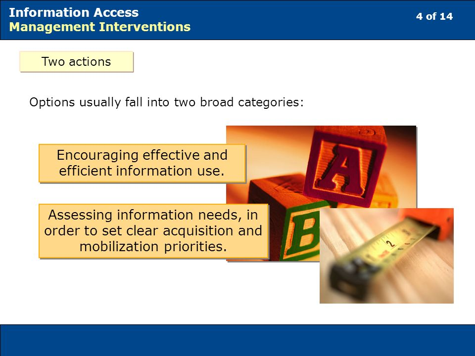 4 of 14 Information Access Management Interventions Two actions Options usually fall into two broad categories: Assessing information needs, in order to set clear acquisition and mobilization priorities.