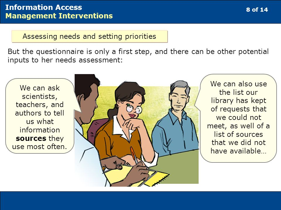8 of 14 Information Access Management Interventions Assessing needs and setting priorities But the questionnaire is only a first step, and there can be other potential inputs to her needs assessment: We can ask scientists, teachers, and authors to tell us what information sources they use most often.